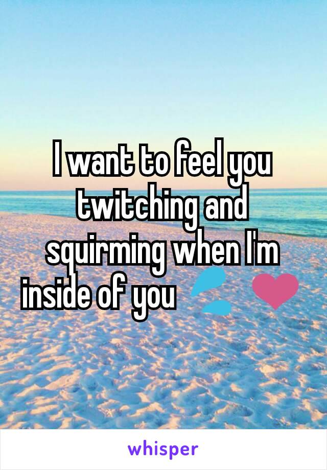 I want to feel you twitching and squirming when I'm inside of you 💦 ❤️