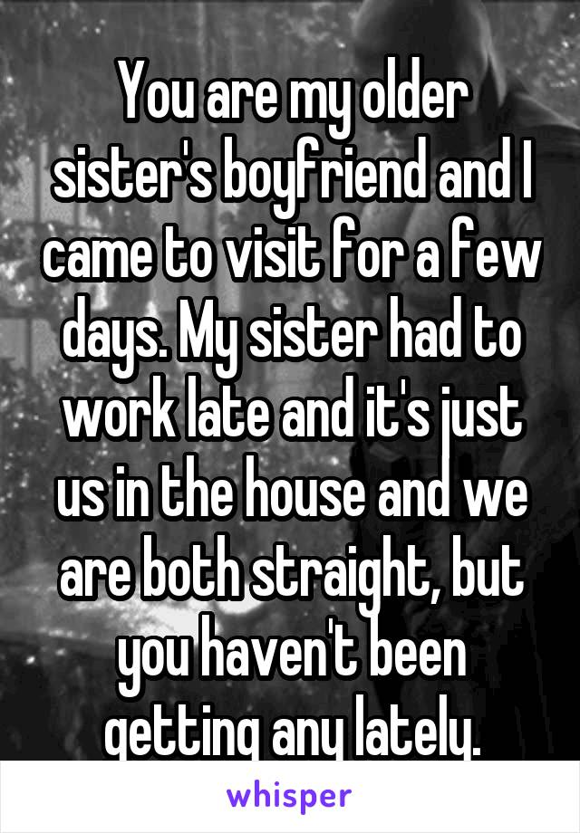 You are my older sister's boyfriend and I came to visit for a few days. My sister had to work late and it's just us in the house and we are both straight, but you haven't been getting any lately.