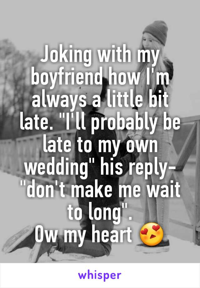 """Joking with my boyfriend how I'm always a little bit late. """"I'll probably be late to my own wedding"""" his reply- """"don't make me wait to long"""". Ow my heart 😍"""