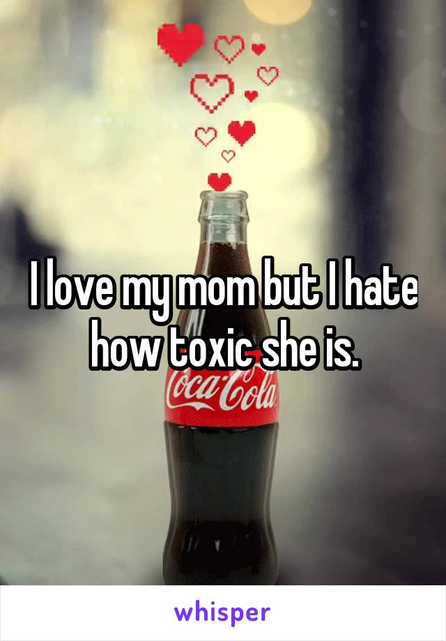 I love my mom but I hate how toxic she is.