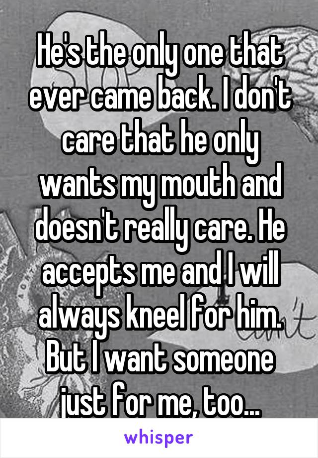 He's the only one that ever came back. I don't care that he only wants my mouth and doesn't really care. He accepts me and I will always kneel for him. But I want someone just for me, too...