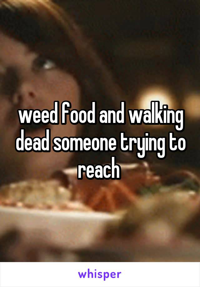 weed food and walking dead someone trying to reach