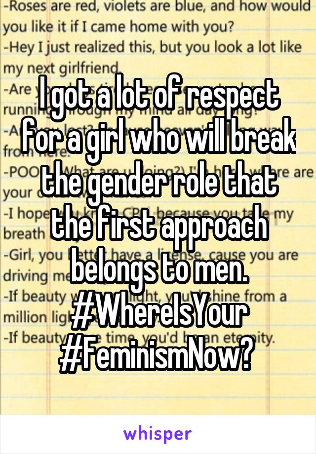 I got a lot of respect for a girl who will break the gender role that the first approach belongs to men. #WhereIsYour #FeminismNow?