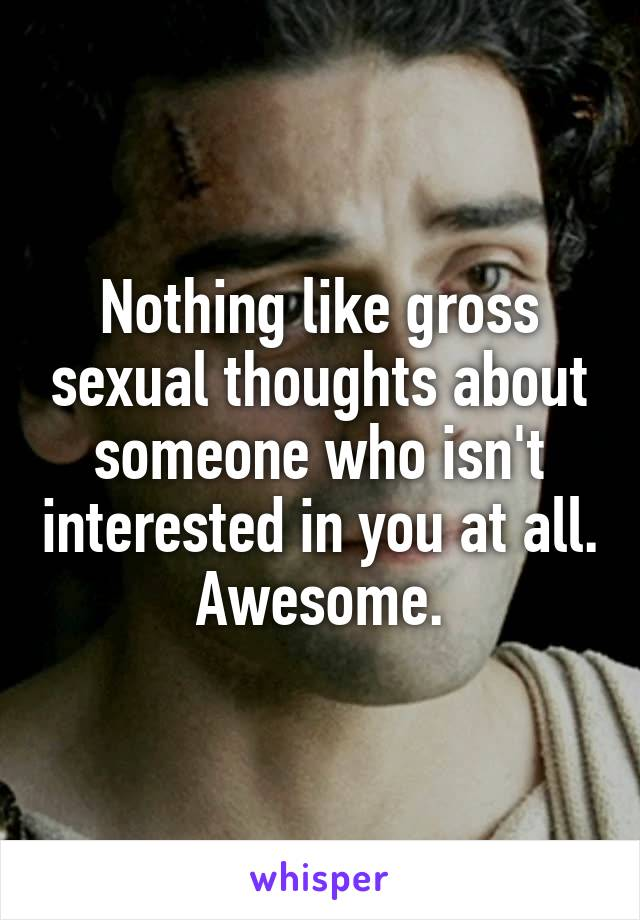 Nothing like gross sexual thoughts about someone who isn't interested in you at all. Awesome.