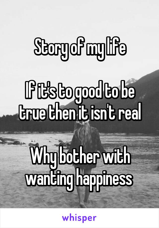 Story of my life  If it's to good to be true then it isn't real  Why bother with wanting happiness