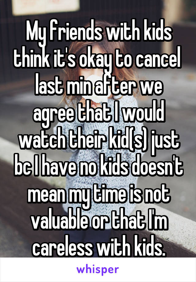 My friends with kids think it's okay to cancel  last min after we agree that I would watch their kid(s) just bc I have no kids doesn't mean my time is not valuable or that I'm careless with kids.