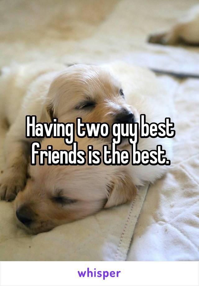 Having two guy best friends is the best.