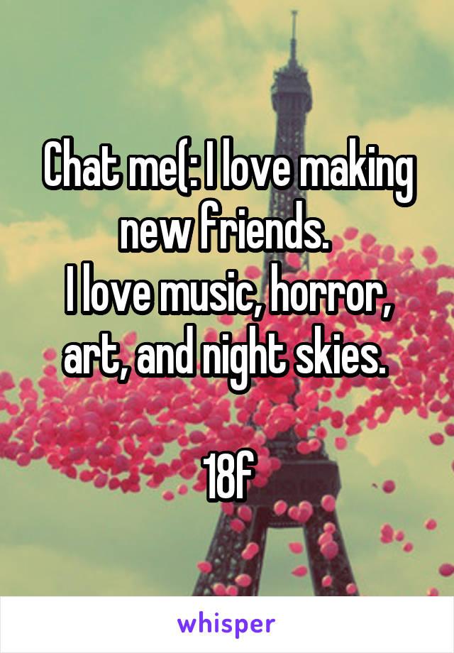 Chat me(: I love making new friends.  I love music, horror, art, and night skies.   18f