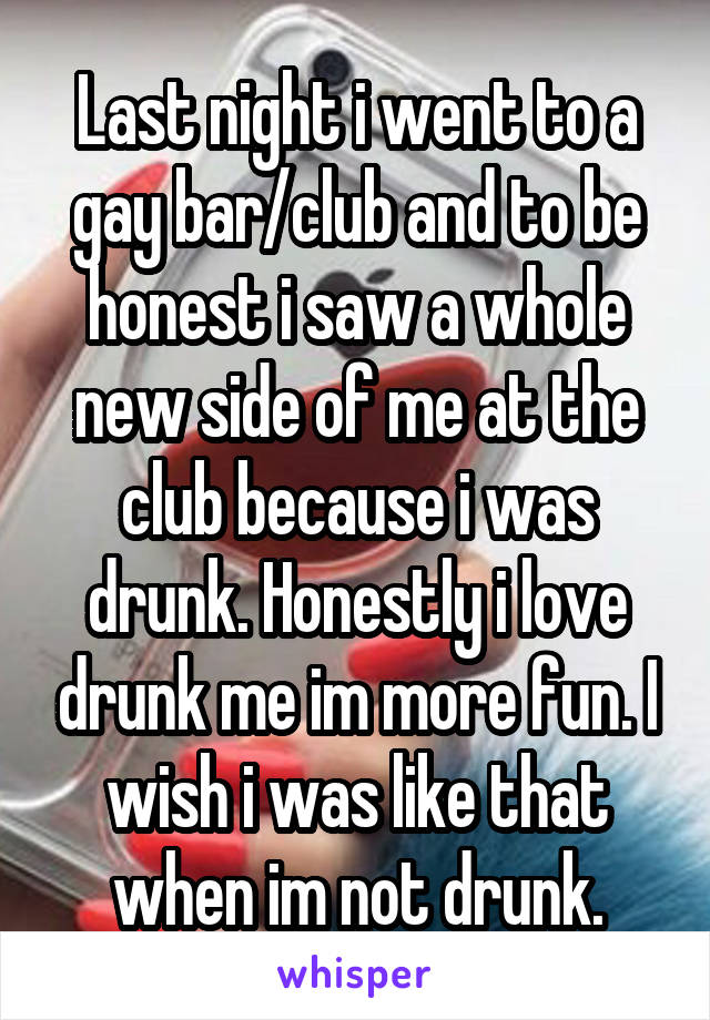 Last night i went to a gay bar/club and to be honest i saw a whole new side of me at the club because i was drunk. Honestly i love drunk me im more fun. I wish i was like that when im not drunk.