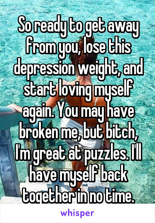 So ready to get away from you, lose this depression weight, and start loving myself again. You may have broken me, but bitch, I'm great at puzzles. I'll have myself back together in no time.