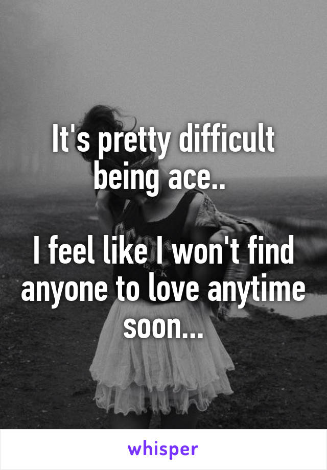 It's pretty difficult being ace..   I feel like I won't find anyone to love anytime soon...