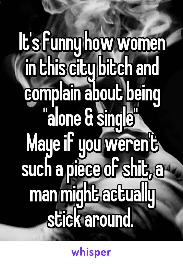 """It's funny how women in this city bitch and complain about being """"alone & single""""  Maye if you weren't such a piece of shit, a man might actually stick around."""