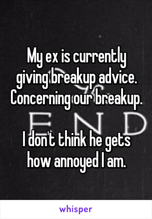 My ex is currently giving breakup advice. Concerning our breakup.  I don't think he gets how annoyed I am.