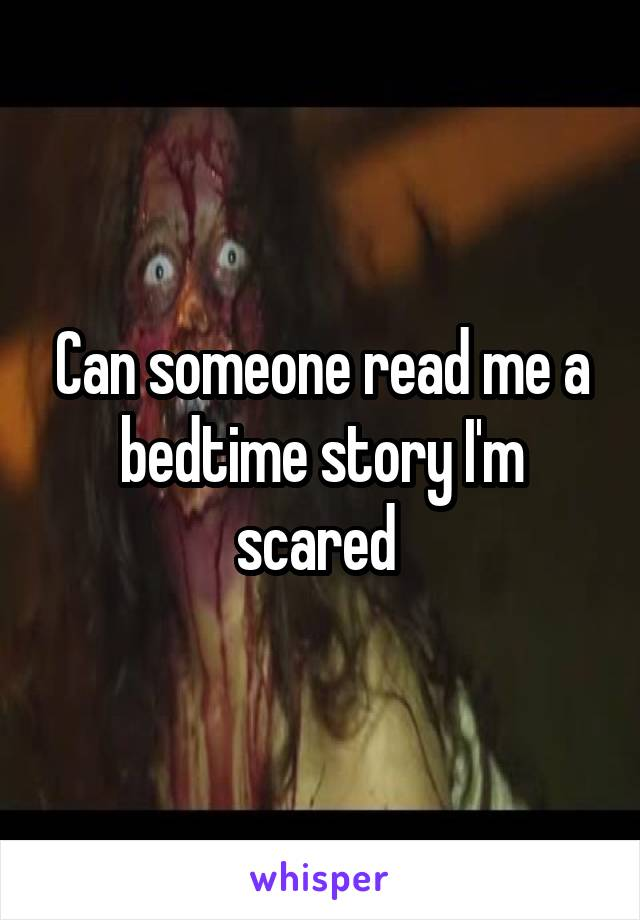 Can someone read me a bedtime story I'm scared