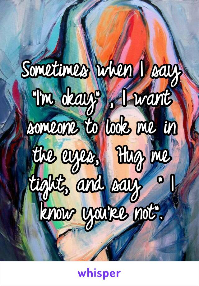 """Sometimes when I say """"I'm okay"""" , I want someone to look me in the eyes,  Hug me tight, and say  """" I know you're not""""."""