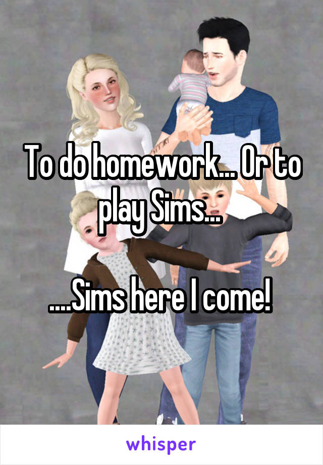To do homework... Or to play Sims...   ....Sims here I come!