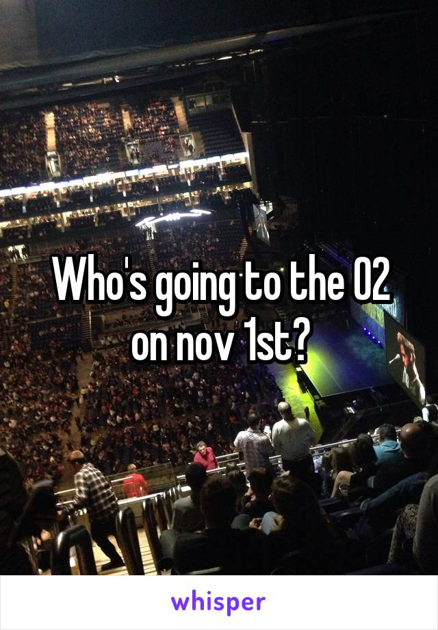 Who's going to the O2 on nov 1st?