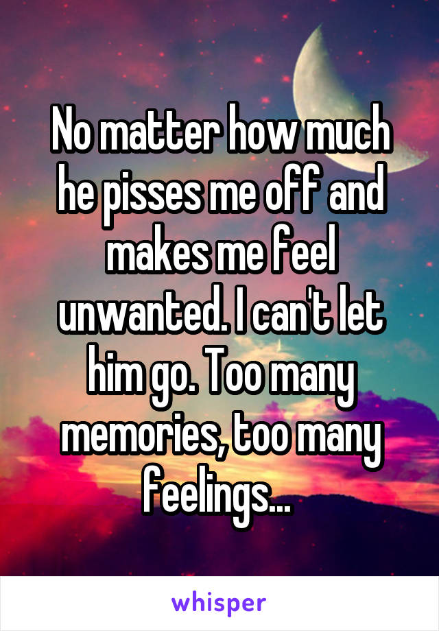 No matter how much he pisses me off and makes me feel unwanted. I can't let him go. Too many memories, too many feelings...