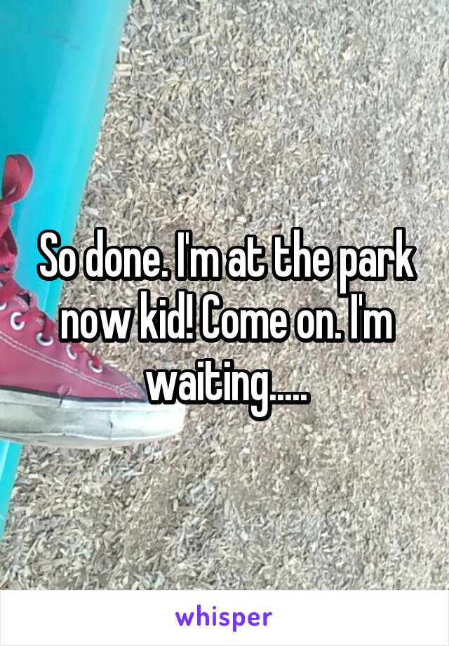 So done. I'm at the park now kid! Come on. I'm waiting.....