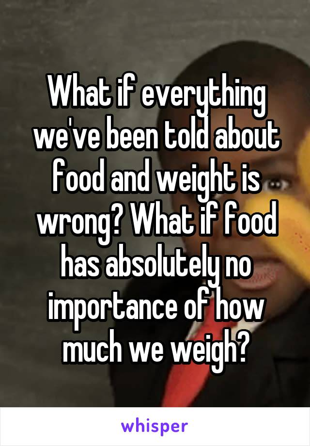 What if everything we've been told about food and weight is wrong? What if food has absolutely no importance of how much we weigh?