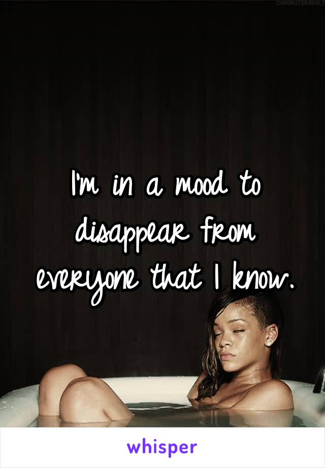I'm in a mood to disappear from everyone that I know.