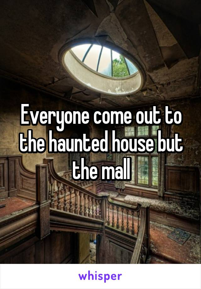 Everyone come out to the haunted house but the mall
