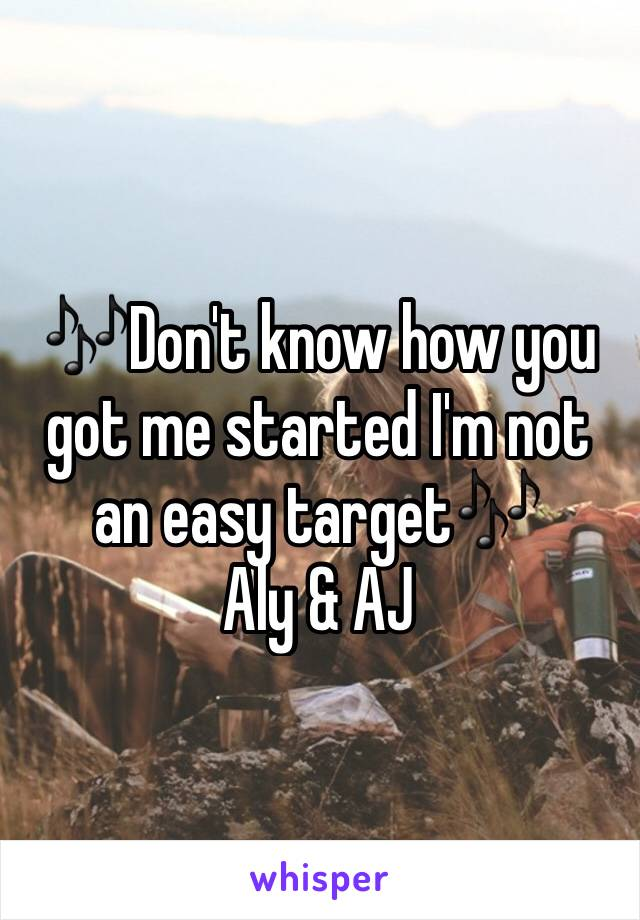 🎶Don't know how you got me started I'm not an easy target🎶 Aly & AJ