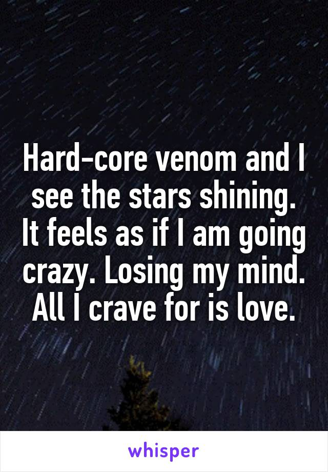Hard-core venom and I see the stars shining. It feels as if I am going crazy. Losing my mind. All I crave for is love.