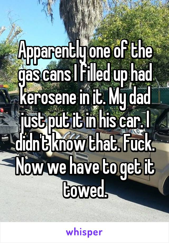 Apparently one of the gas cans I filled up had kerosene in it. My dad just put it in his car. I didn't know that. Fuck. Now we have to get it towed.