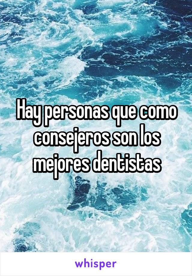 Hay personas que como consejeros son los mejores dentistas