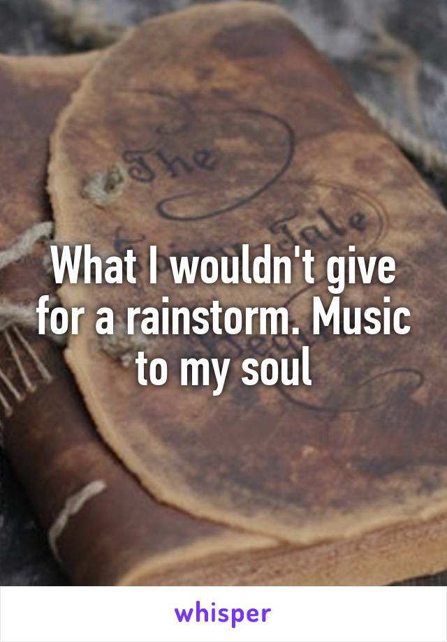 What I wouldn't give for a rainstorm. Music to my soul