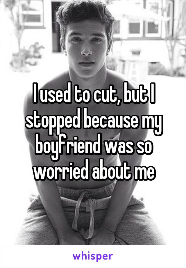 I used to cut, but I stopped because my boyfriend was so worried about me