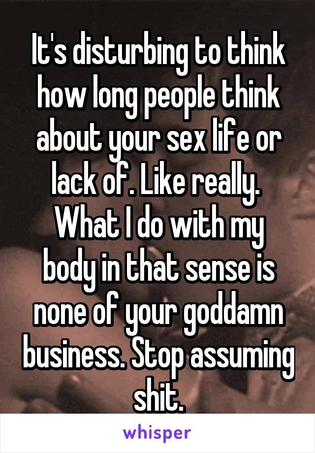 It's disturbing to think how long people think about your sex life or lack of. Like really.  What I do with my body in that sense is none of your goddamn business. Stop assuming shit.