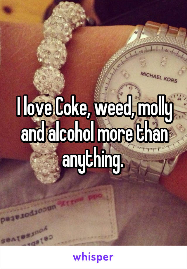 I love Coke, weed, molly and alcohol more than anything.
