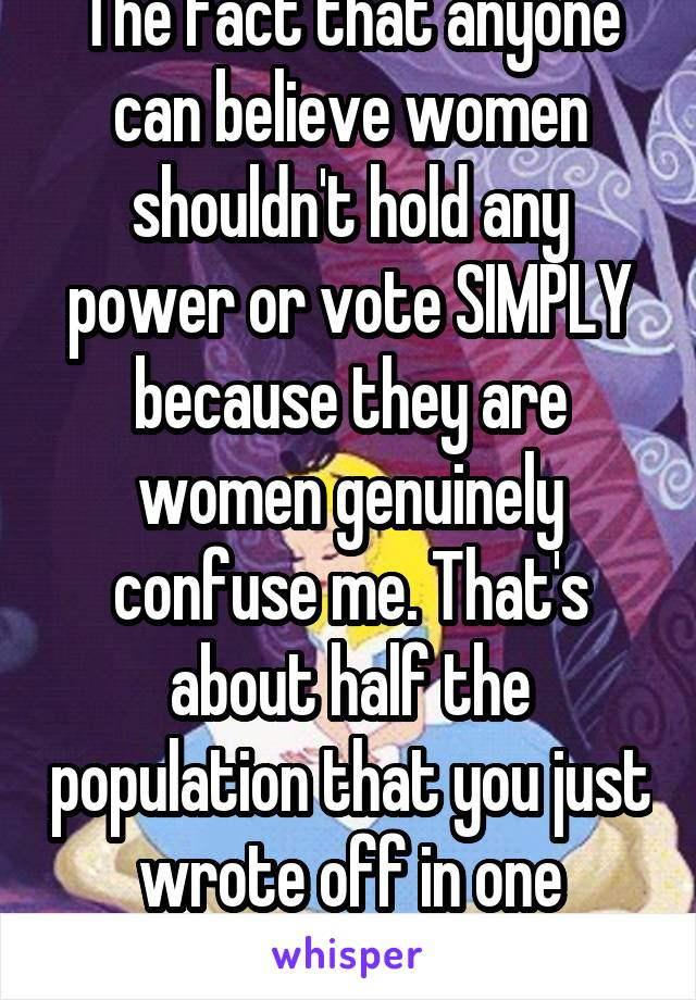 The fact that anyone can believe women shouldn't hold any power or vote SIMPLY because they are women genuinely confuse me. That's about half the population that you just wrote off in one statement