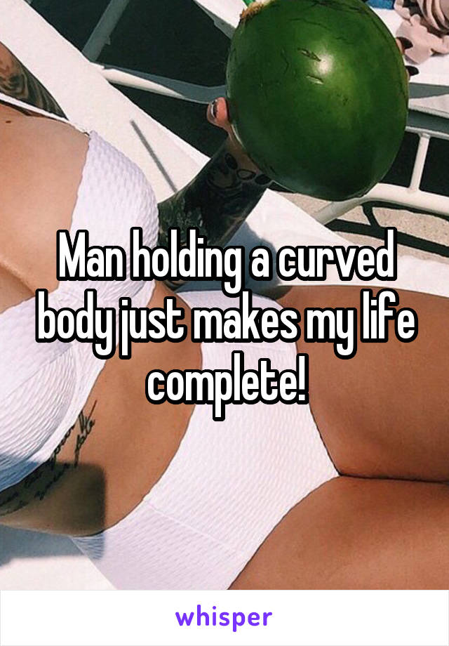 Man holding a curved body just makes my life complete!