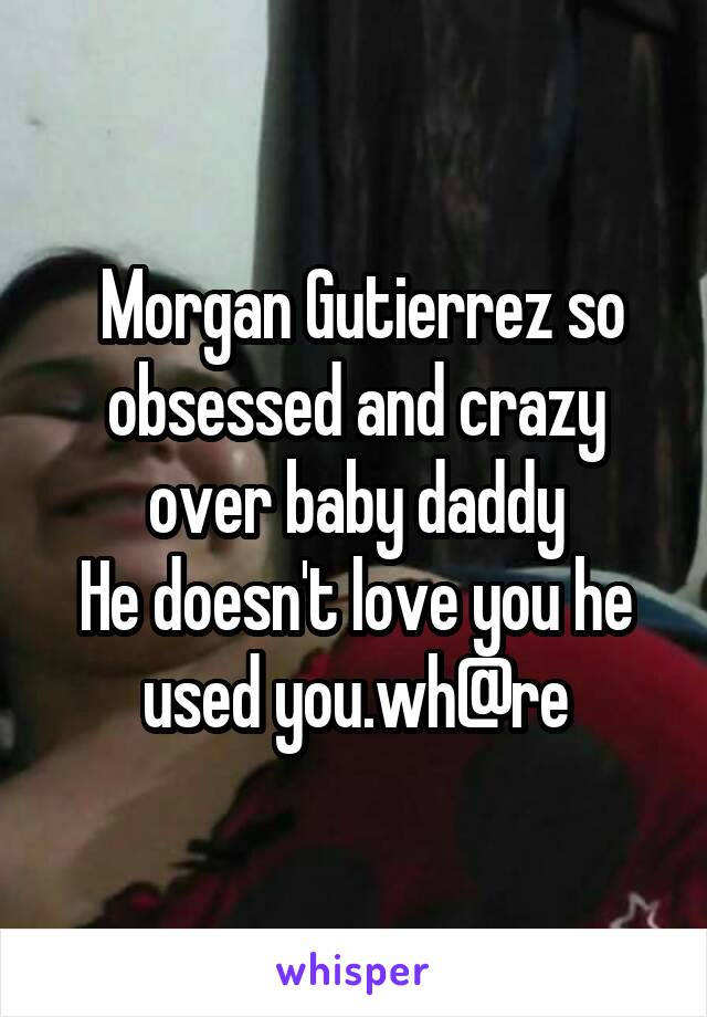 Morgan Gutierrez so obsessed and crazy over baby daddy He doesn't love you he used you.wh@re