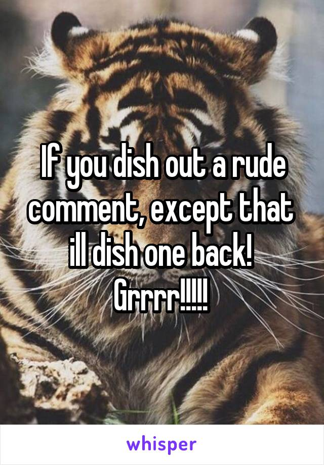 If you dish out a rude comment, except that  ill dish one back!  Grrrr!!!!!