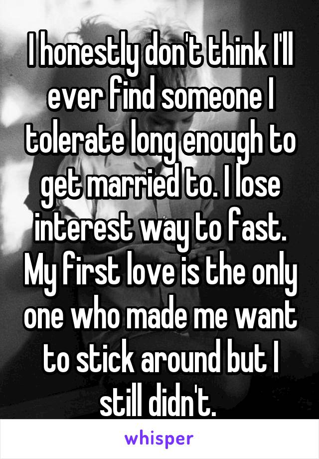 I honestly don't think I'll ever find someone I tolerate long enough to get married to. I lose interest way to fast. My first love is the only one who made me want to stick around but I still didn't.
