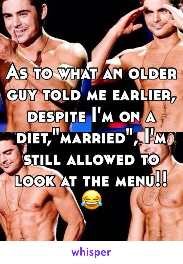 "As to what an older guy told me earlier, despite I'm on a diet,""married"", I'm still allowed to look at the menu!! 😂"