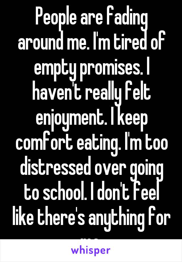 People are fading around me. I'm tired of empty promises. I haven't really felt enjoyment. I keep comfort eating. I'm too distressed over going to school. I don't feel like there's anything for me.