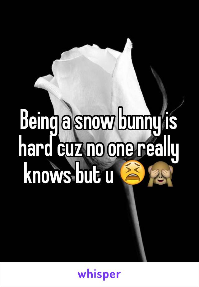 Being a snow bunny is hard cuz no one really knows but u 😫🙈