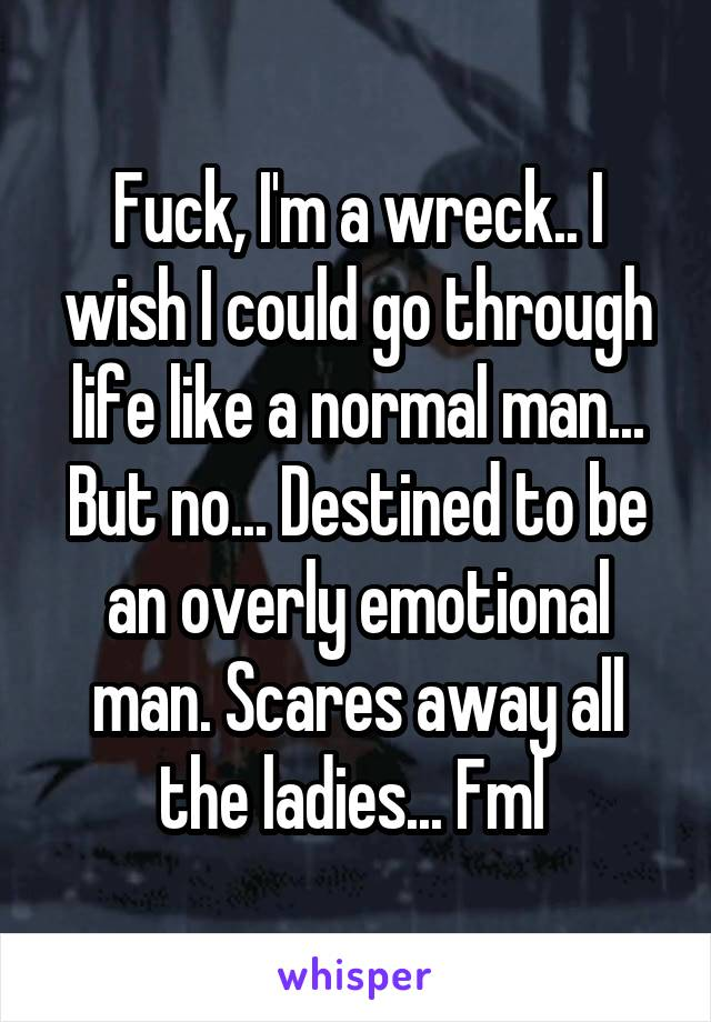 Fuck, I'm a wreck.. I wish I could go through life like a normal man... But no... Destined to be an overly emotional man. Scares away all the ladies... Fml