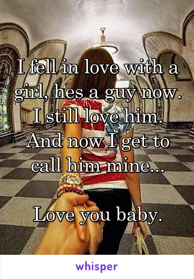 I fell in love with a girl, hes a guy now. I still love him. And now I get to call him mine...  Love you baby.