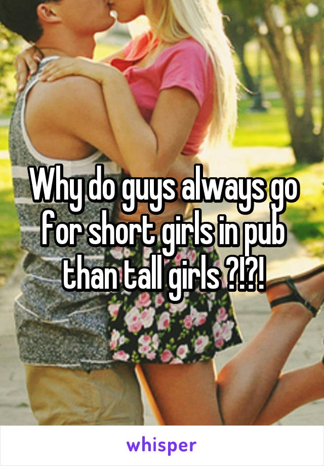 Why do guys always go for short girls in pub than tall girls ?!?!