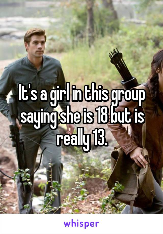 It's a girl in this group saying she is 18 but is really 13.