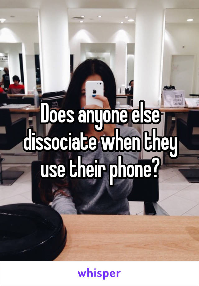 Does anyone else dissociate when they use their phone?