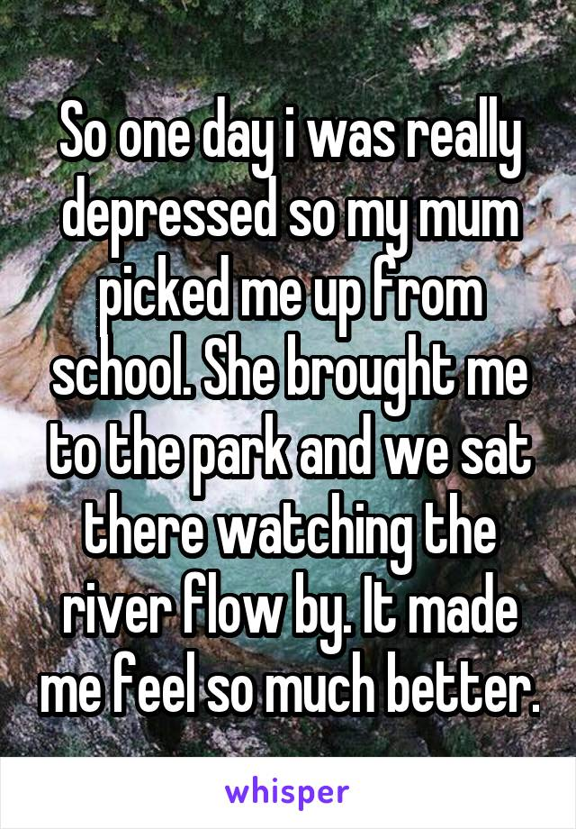 So one day i was really depressed so my mum picked me up from school. She brought me to the park and we sat there watching the river flow by. It made me feel so much better.