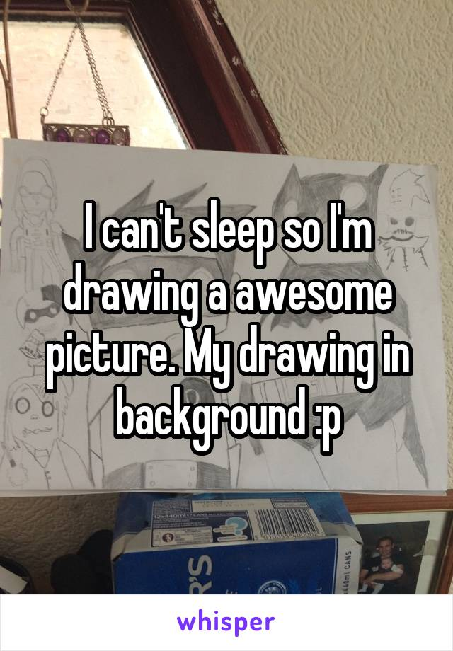 I can't sleep so I'm drawing a awesome picture. My drawing in background :p