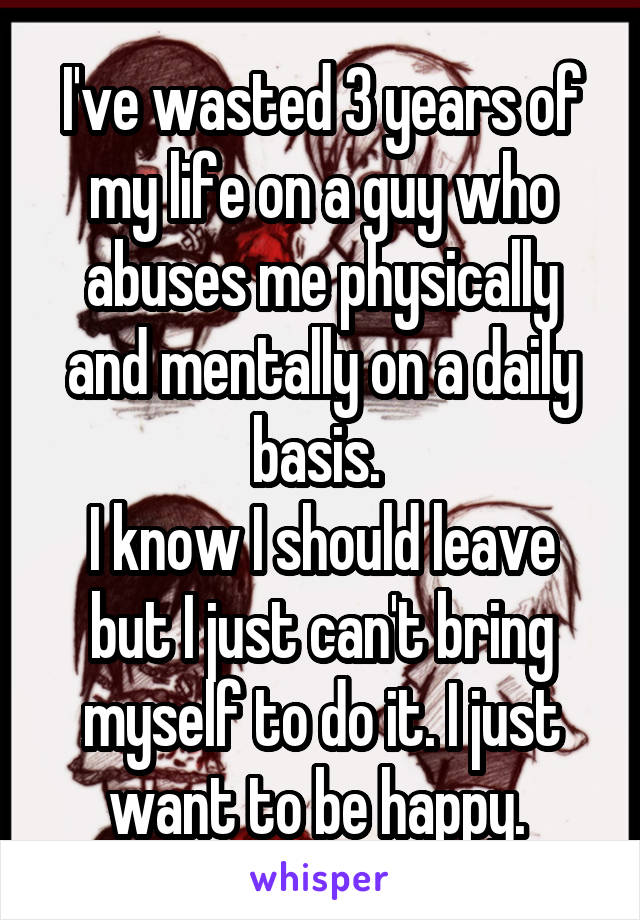 I've wasted 3 years of my life on a guy who abuses me physically and mentally on a daily basis.  I know I should leave but I just can't bring myself to do it. I just want to be happy.